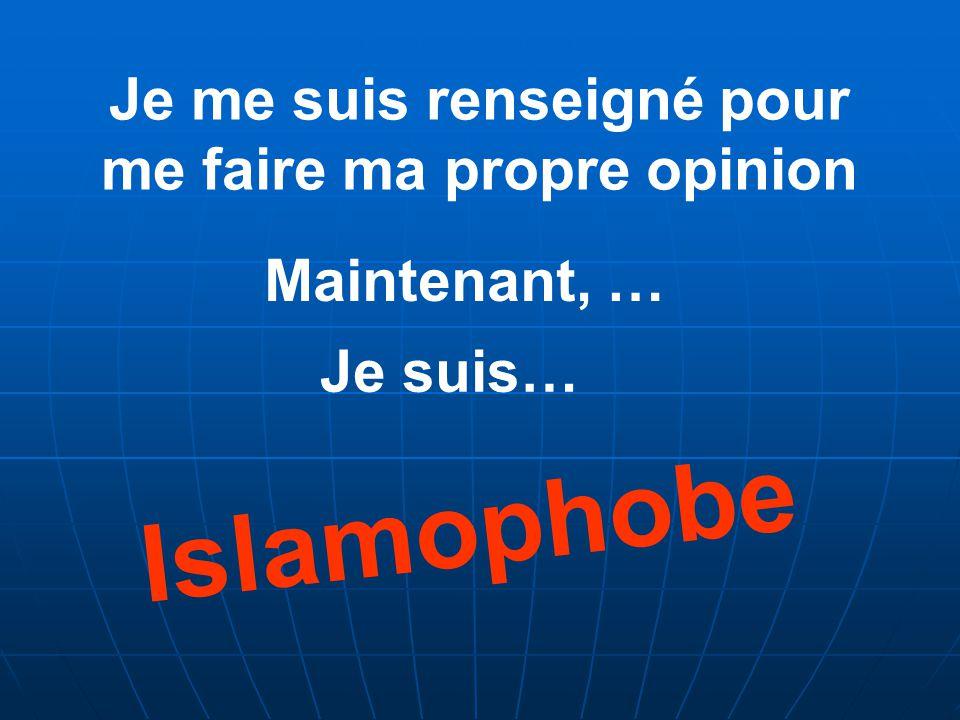Je me suis renseigné pour me faire ma propre opinion Maintenant, … Je suis… Islamophobe