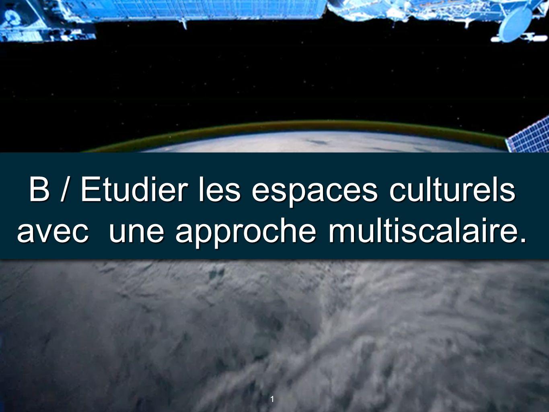 1 1 B / Etudier les espaces culturels avec une approche multiscalaire.
