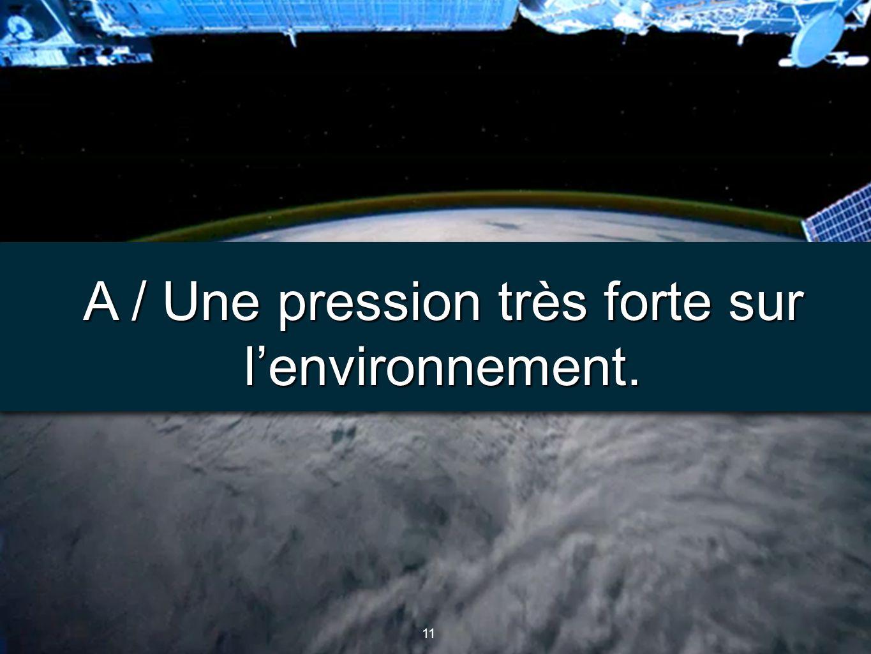 11 A / Une pression très forte sur l'environnement.