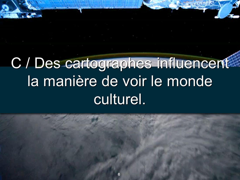 6 6 C / Des cartographes influencent la manière de voir le monde culturel.
