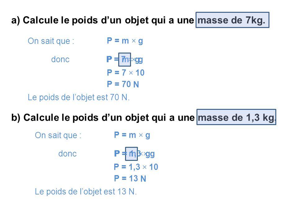 a) Calcule le poids d'un objet qui a une masse de 7kg. On sait que : P = m × g P = 7 × gdonc P = 7 × 10 P = 70 N Le poids de l'objet est 70 N. b) Calc
