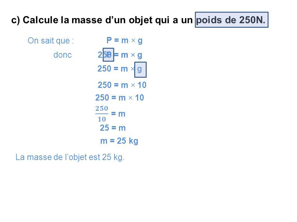 c) Calcule la masse d'un objet qui a un poids de 250N. On sait que : P = m × g donc P = m × g 250 = m × g 250 = m × 10 25 = m m = 25kg La masse de l'o