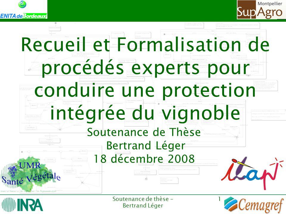 Soutenance de thèse - Bertrand Léger 1 Recueil et Formalisation de procédés experts pour conduire une protection intégrée du vignoble Soutenance de Th