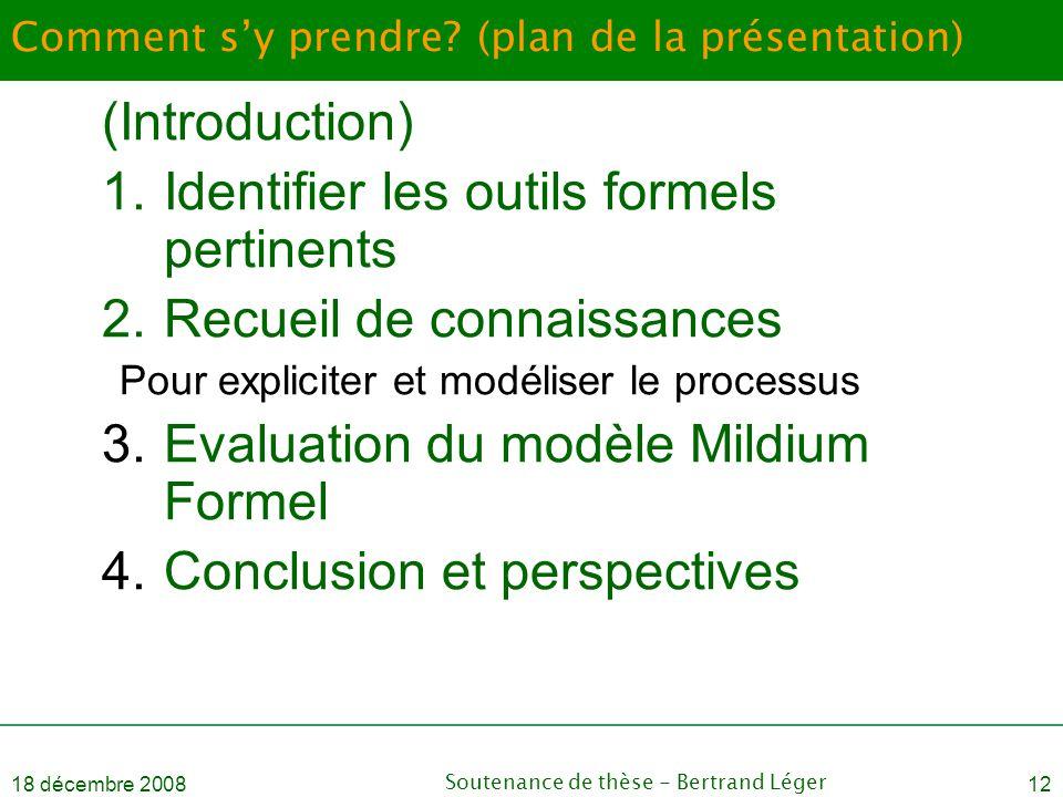 18 décembre 2008Soutenance de thèse - Bertrand Léger12 Comment s'y prendre? (plan de la présentation) (Introduction) 1.Identifier les outils formels p