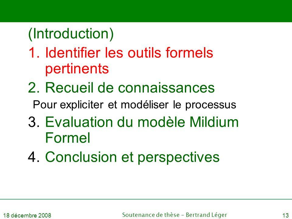 18 décembre 2008Soutenance de thèse - Bertrand Léger13 (Introduction) 1.Identifier les outils formels pertinents 2.Recueil de connaissances Pour expli