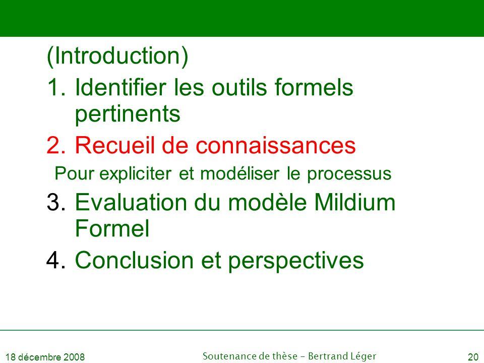 18 décembre 2008Soutenance de thèse - Bertrand Léger20 (Introduction) 1.Identifier les outils formels pertinents 2.Recueil de connaissances Pour expli