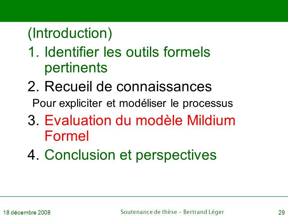 18 décembre 2008Soutenance de thèse - Bertrand Léger29 (Introduction) 1.Identifier les outils formels pertinents 2.Recueil de connaissances Pour expli