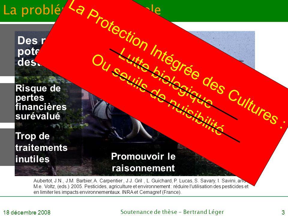18 décembre 2008Soutenance de thèse - Bertrand Léger3 La problématique Viticole Trop de traitements inutiles Promouvoir le raisonnement Aubertot, J.N.