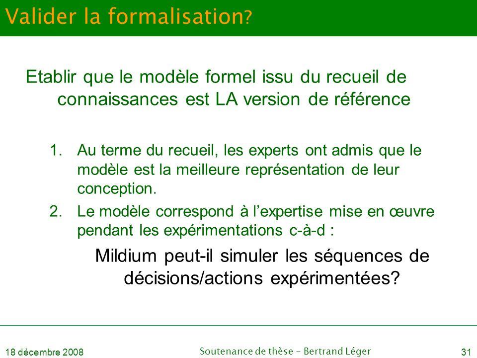 18 décembre 2008Soutenance de thèse - Bertrand Léger31 Valider la formalisation ? Etablir que le modèle formel issu du recueil de connaissances est LA