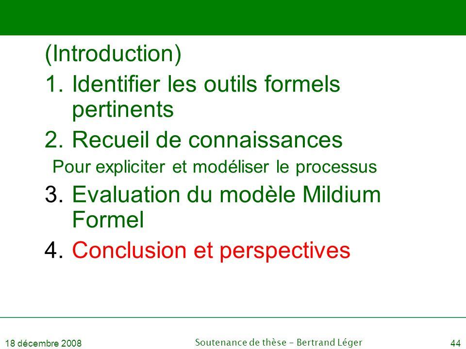 18 décembre 2008Soutenance de thèse - Bertrand Léger44 (Introduction) 1.Identifier les outils formels pertinents 2.Recueil de connaissances Pour expli