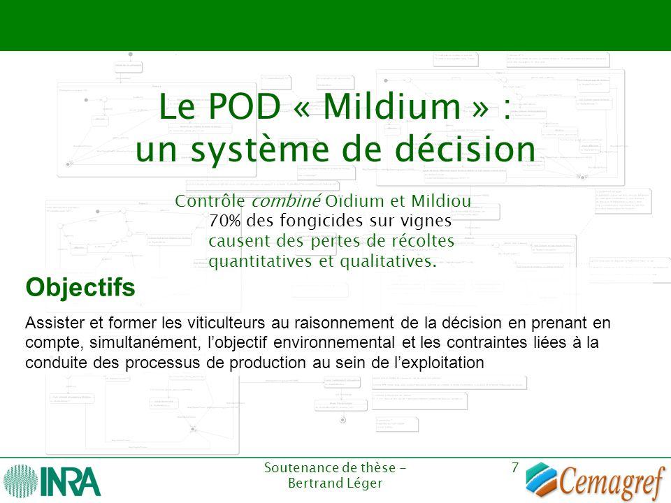 Soutenance de thèse - Bertrand Léger 7 Le POD « Mildium » : un système de décision Objectifs Assister et former les viticulteurs au raisonnement de la
