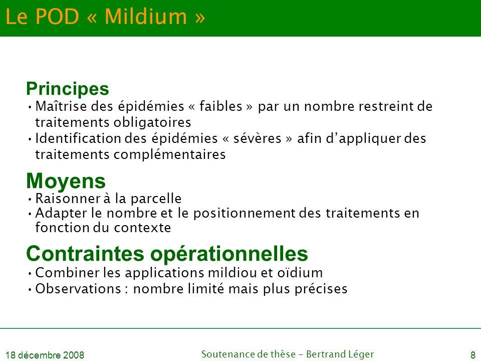 18 décembre 2008Soutenance de thèse - Bertrand Léger8 Le POD « Mildium » Principes •Maîtrise des épidémies « faibles » par un nombre restreint de trai