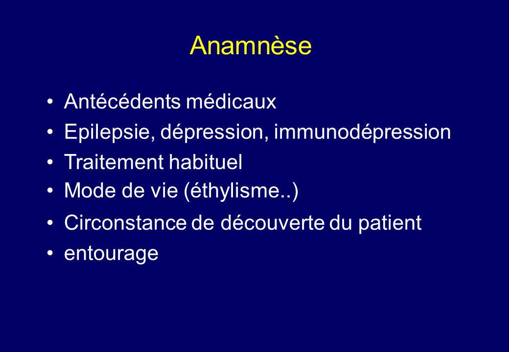 Anamnèse •Antécédents médicaux •Epilepsie, dépression, immunodépression •Traitement habituel •Mode de vie (éthylisme..) •Circonstance de découverte du patient •entourage