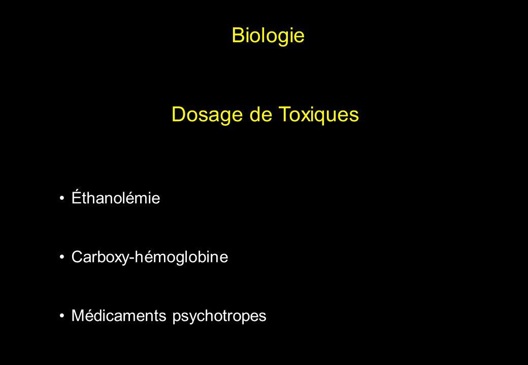 •Éthanolémie •Carboxy-hémoglobine •Médicaments psychotropes Biologie Dosage de Toxiques