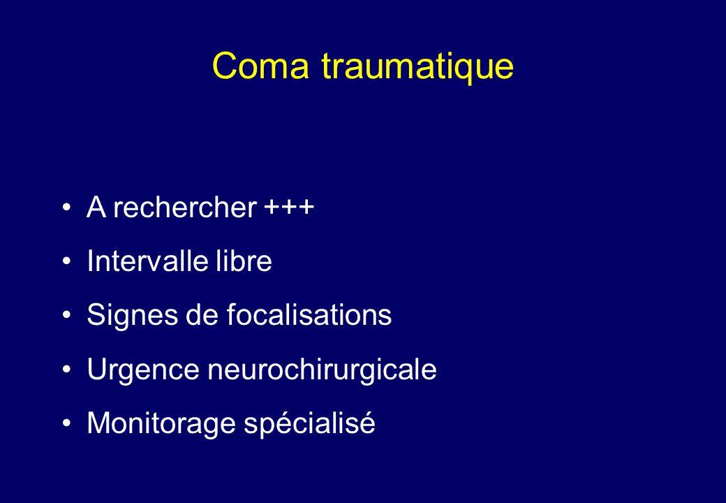 Coma traumatique •A rechercher +++ •Intervalle libre •Signes de focalisations •Urgence neurochirurgicale •Monitorage spécialisé