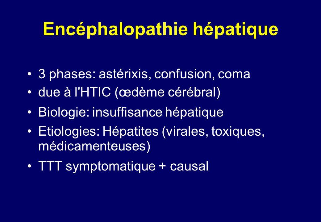 Encéphalopathie hépatique •3 phases: astérixis, confusion, coma •due à l HTIC (œdème cérébral) •Biologie: insuffisance hépatique •Etiologies: Hépatites (virales, toxiques, médicamenteuses) •TTT symptomatique + causal