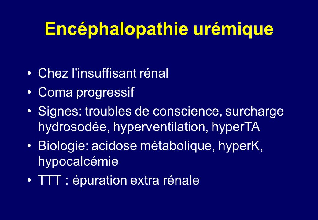 Encéphalopathie urémique •Chez l insuffisant rénal •Coma progressif •Signes: troubles de conscience, surcharge hydrosodée, hyperventilation, hyperTA •Biologie: acidose métabolique, hyperK, hypocalcémie •TTT : épuration extra rénale