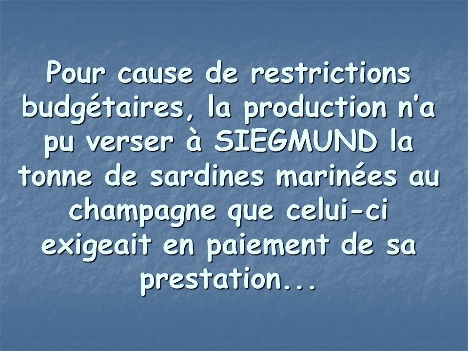 Pour cause de restrictions budgétaires, la production n'a pu verser à SIEGMUND la tonne de sardines marinées au champagne que celui-ci exigeait en pai