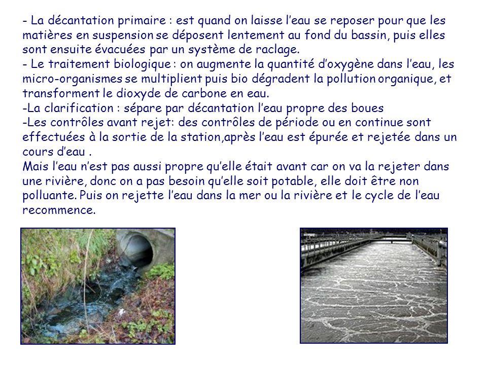 - La décantation primaire : est quand on laisse l'eau se reposer pour que les matières en suspension se déposent lentement au fond du bassin, puis ell