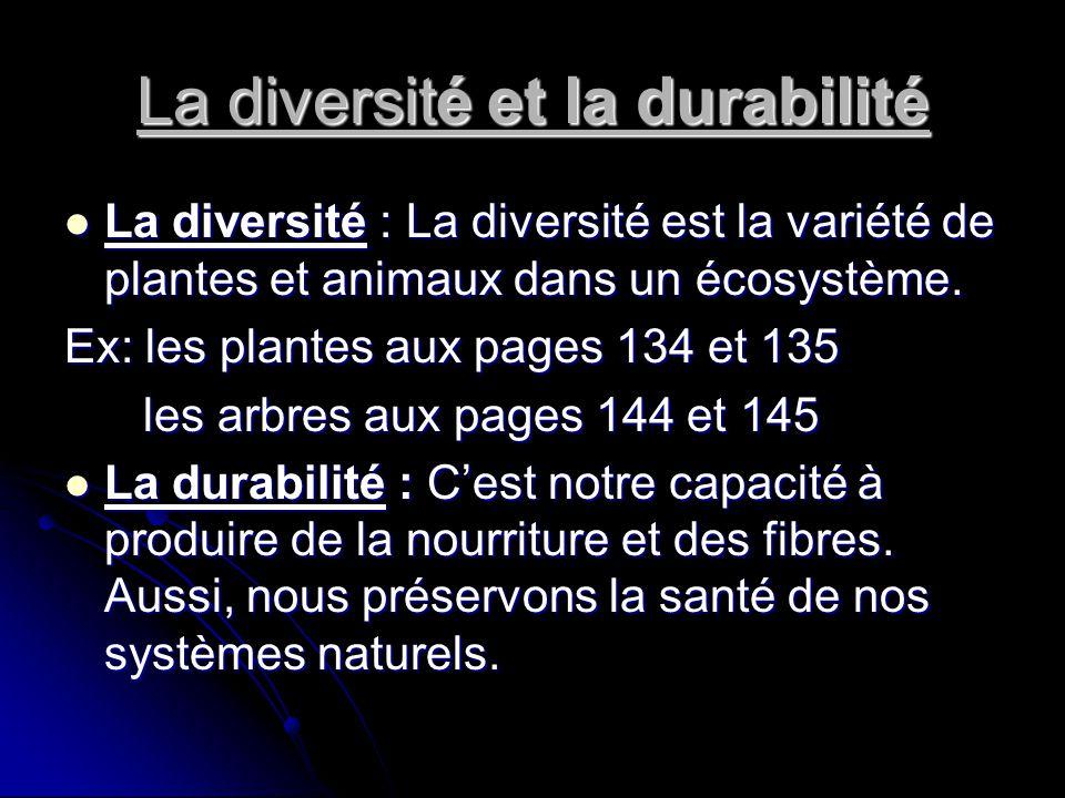 La diversité et la durabilité  La diversité : La diversité est la variété de plantes et animaux dans un écosystème. Ex: les plantes aux pages 134 et