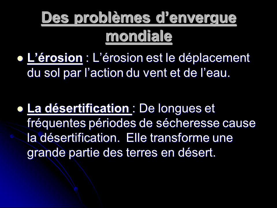 Des problèmes d'envergue mondiale  L'érosion : L'érosion est le déplacement du sol par l'action du vent et de l'eau.  La désertification : De longue