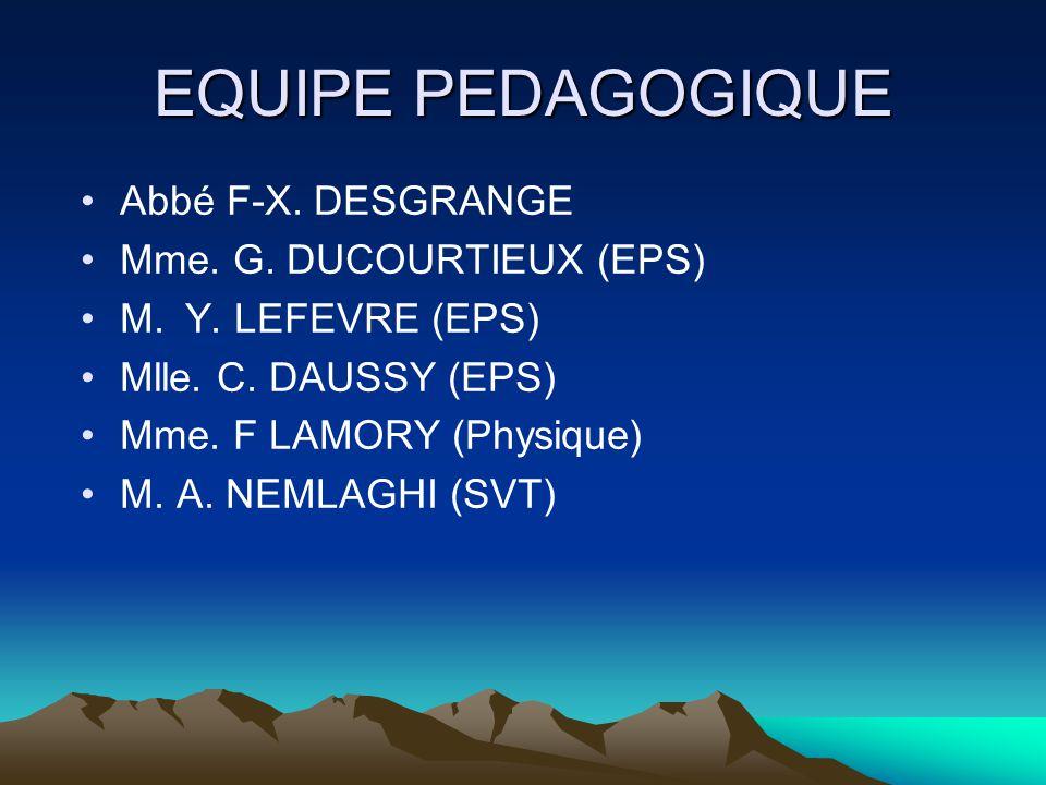EQUIPE PEDAGOGIQUE •Abbé F-X. DESGRANGE •Mme. G. DUCOURTIEUX (EPS) •M. Y. LEFEVRE (EPS) •Mlle. C. DAUSSY (EPS) •Mme. F LAMORY (Physique) •M. A. NEMLAG