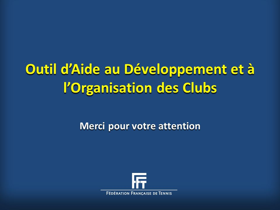 Outil d'Aide au Développement et à l'Organisation des Clubs Merci pour votre attention