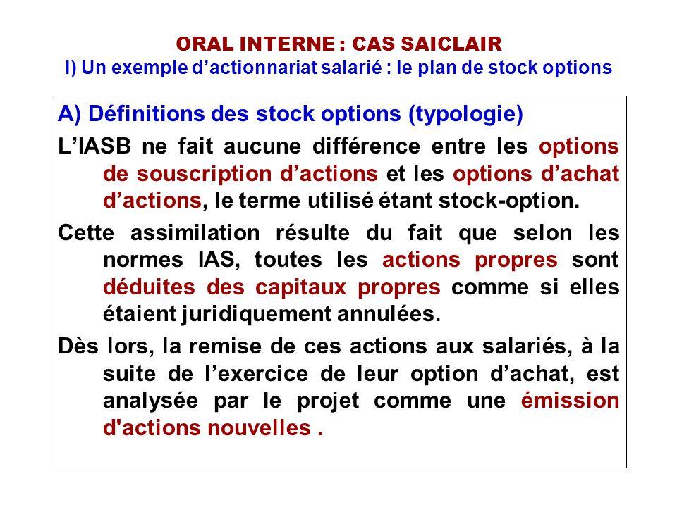 ORAL INTERNE : CAS SAICLAIR I) Un exemple d'actionnariat salarié : le plan de stock options B) Comptabilisation : Notion de juste valeur La norme IFRS 2 n'impose pas de modèle d'évaluation, dans la pratique deux modèles sont utilisés : •Black and Scholes •Binomial Les paramètres nécessaires au modèle : •Prix d'exercice de l'option •Durée de vie de l'option •Prix actuel de l'action sous-jacente •Volatilité attendue du titre, ou volatilité d'une société comparable (même secteur, mêmes caractéristiques) •Dividendes attendus •Taux d'intérêt de l'actif sans risque sur la durée de vie de l'option.