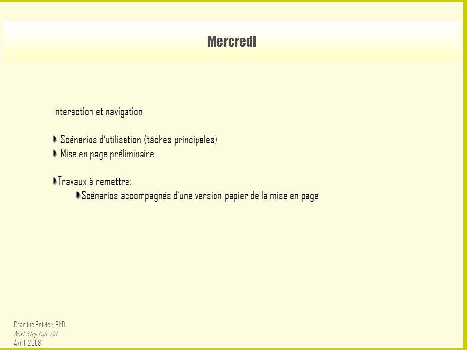 Mercredi Interaction et navigation Scénarios d'utilisation (tâches principales) Mise en page préliminaire Travaux à remettre: Scénarios accompagnés d'une version papier de la mise en page Charline Poirier, PhD Next Step Lab, Ltd Avril, 2008