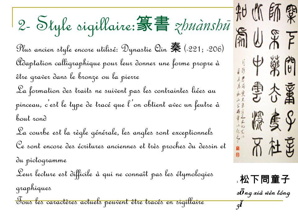 2- Style sigillaire: 篆書 zhuànshū Plus ancien style encore utilisé: Dynastie Qin 秦 (-221; -206) Adaptation calligraphique pour leur donner une forme pr