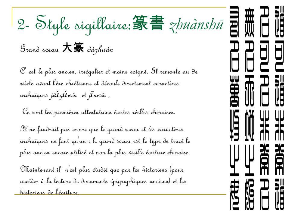 2- Style sigillaire: 篆書 zhuànshū Grand sceau 大篆 dàzhuàn C' est le plus ancien, irrégulier et moins soigné. Il remonte au 9e siècle avant l'ère chrétie
