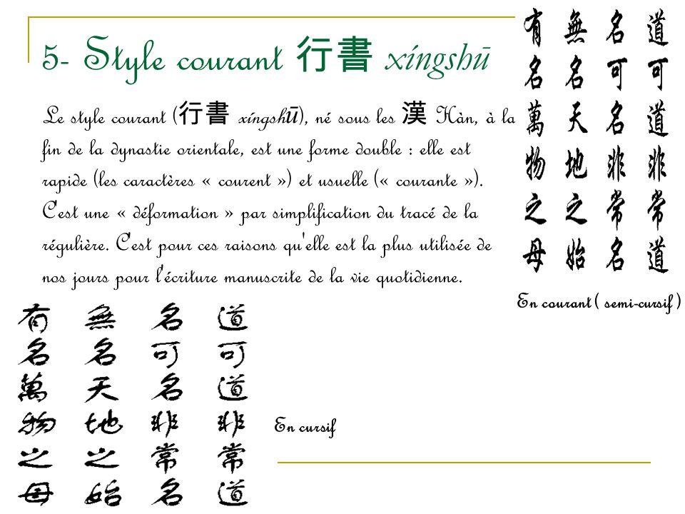 5- Style courant 行書 xíngshū Le style courant ( 行書 xíngsh ū ), né sous les 漢 Hàn, à la fin de la dynastie orientale, est une forme double : elle est ra