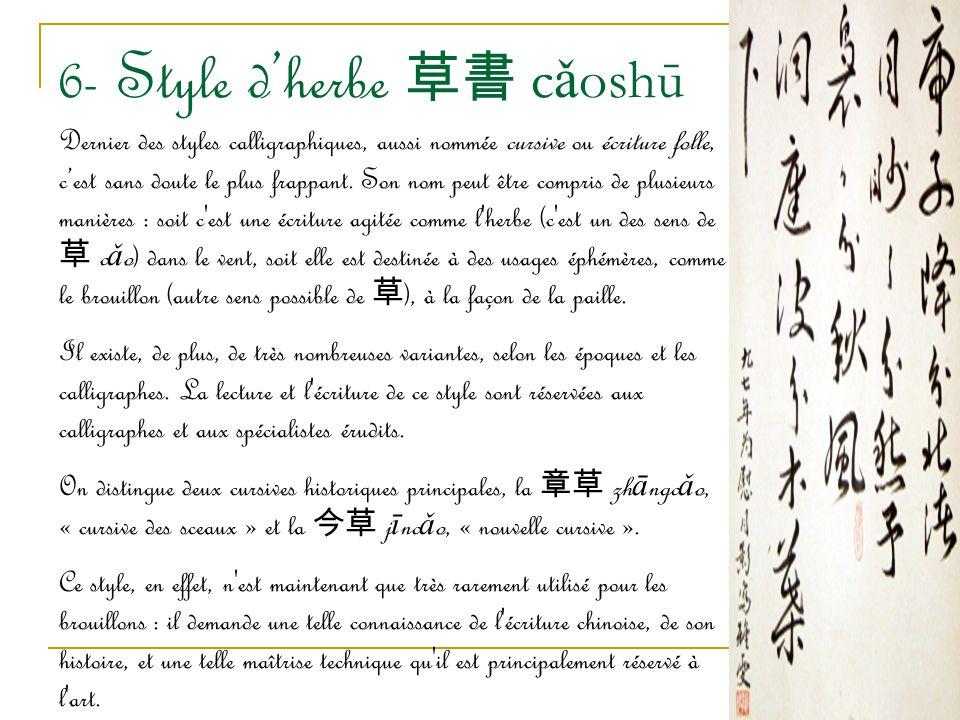 6- Style d'herbe 草 書 c ǎ oshū Dernier des styles calligraphiques, aussi nommée cursive ou écriture folle, c'est sans doute le plus frappant. Son nom p