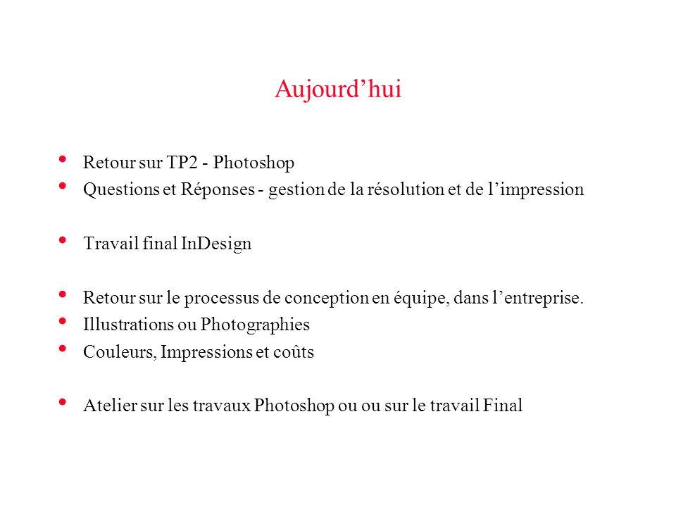 Aujourd'hui • Retour sur TP2 - Photoshop • Questions et Réponses - gestion de la résolution et de l'impression • Travail final InDesign • Retour sur le processus de conception en équipe, dans l'entreprise.