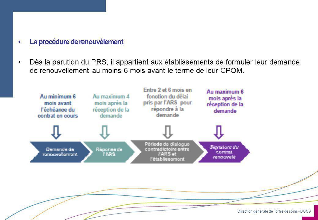 Direction générale de l'offre de soins - DGOS •La procédure de renouvèlement •Dès la parution du PRS, il appartient aux établissements de formuler leur demande de renouvellement au moins 6 mois avant le terme de leur CPOM.