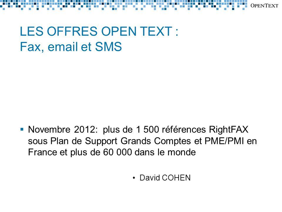 LES OFFRES OPEN TEXT : Fax, email et SMS  Novembre 2012: plus de 1 500 références RightFAX sous Plan de Support Grands Comptes et PME/PMI en France et plus de 60 000 dans le monde •David COHEN
