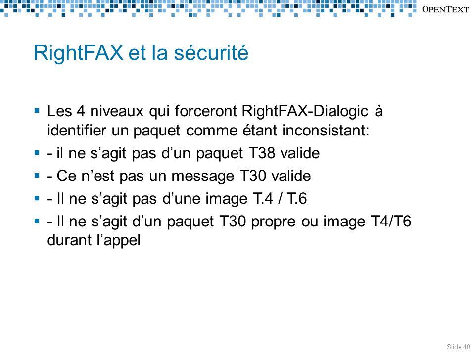 RightFAX et la sécurité  Les 4 niveaux qui forceront RightFAX-Dialogic à identifier un paquet comme étant inconsistant:  - il ne s'agit pas d'un paquet T38 valide  - Ce n'est pas un message T30 valide  - Il ne s'agit pas d'une image T.4 / T.6  - Il ne s'agit d'un paquet T30 propre ou image T4/T6 durant l'appel Slide 40