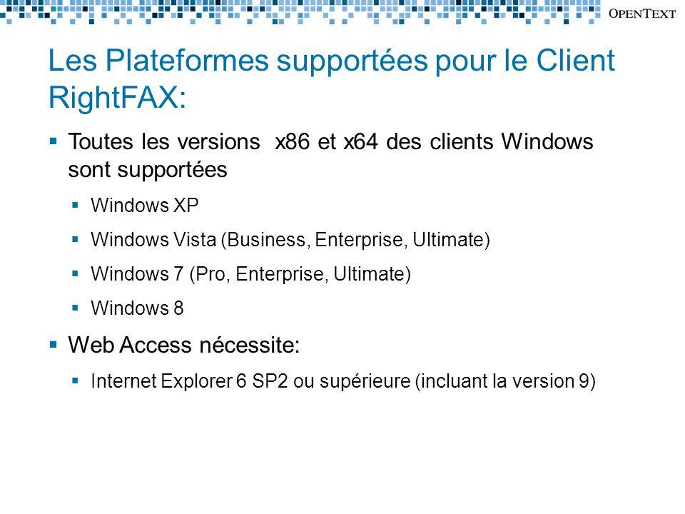 Les Plateformes supportées pour le Client RightFAX:  Toutes les versions x86 et x64 des clients Windows sont supportées  Windows XP  Windows Vista (Business, Enterprise, Ultimate)  Windows 7 (Pro, Enterprise, Ultimate)  Windows 8  Web Access nécessite:  Internet Explorer 6 SP2 ou supérieure (incluant la version 9)
