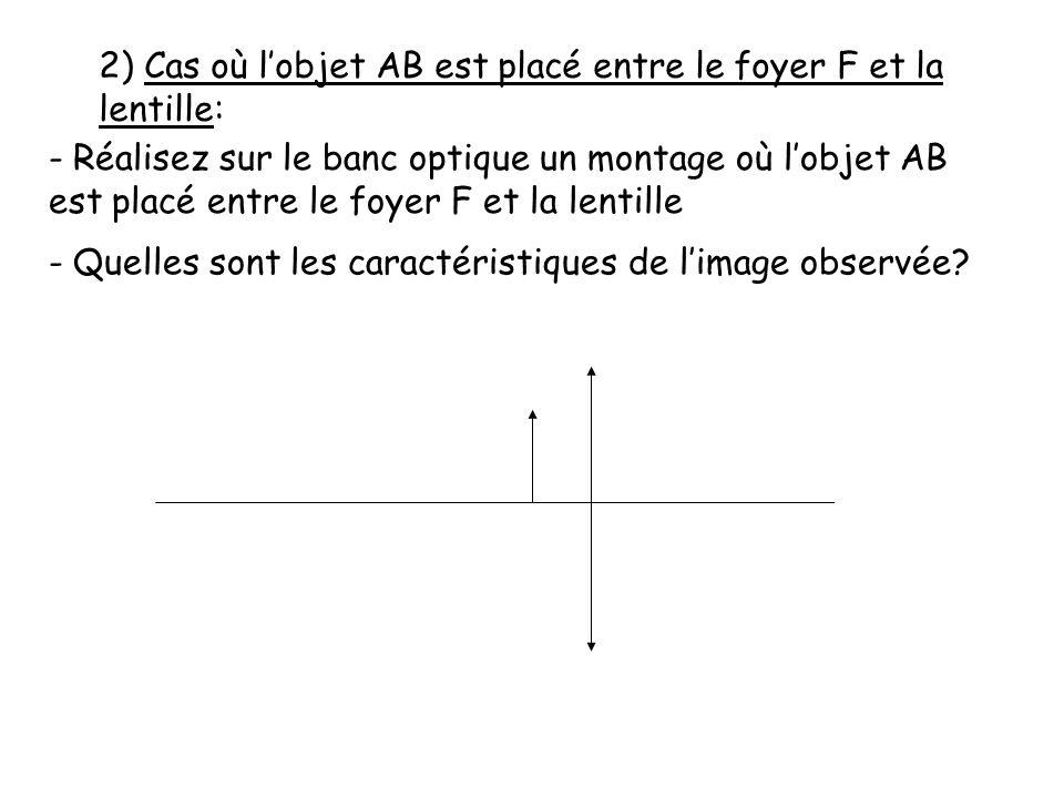 2) Cas où l'objet AB est placé entre le foyer F et la lentille: - Réalisez sur le banc optique un montage où l'objet AB est placé entre le foyer F et