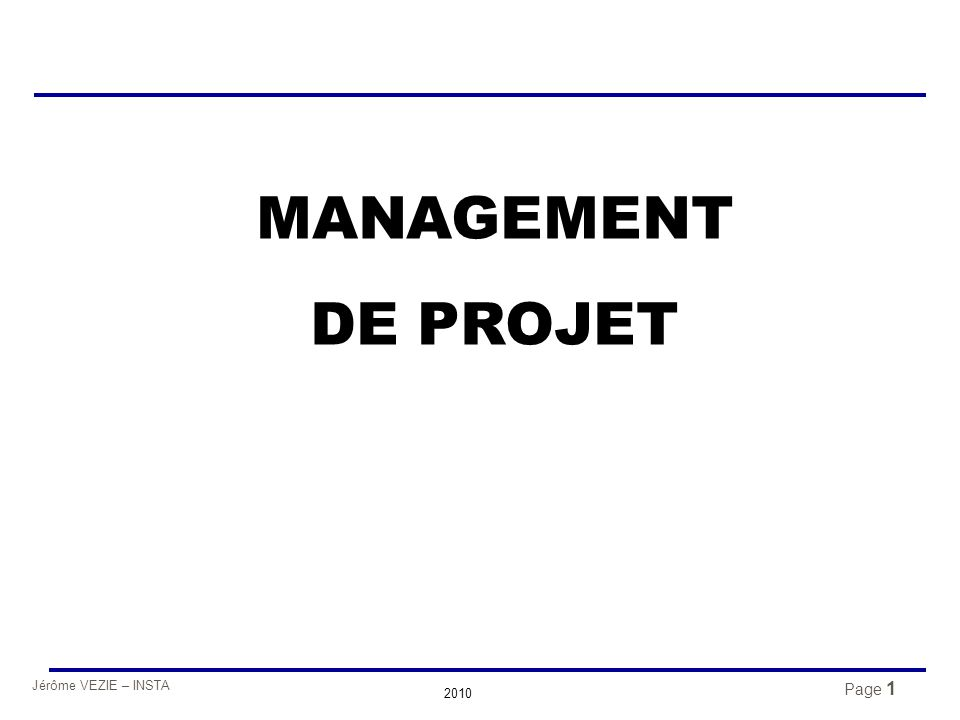 Jérôme VEZIE – INSTA 2010 62 Composantes d'un projet zUn objectif, souvent contractuel zDes critères de réalisation (coûts, délais, qualité, …) zUn budget propre zUn échéancier avec des dates de réalisation, zUn responsable et son équipe zUn système de gestion permettant l'information et la décision