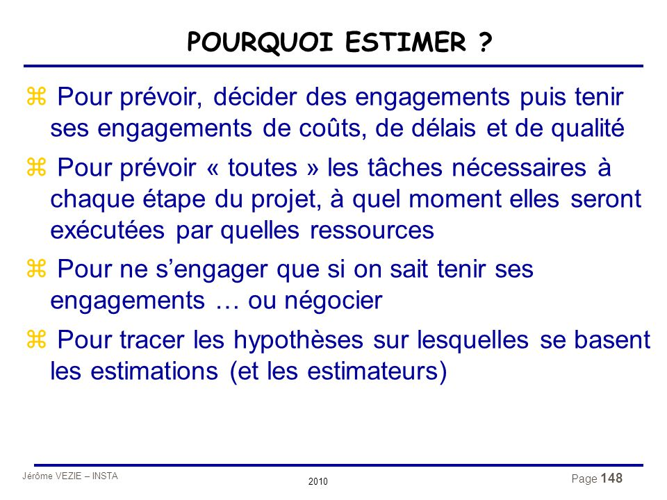 Jérôme VEZIE – INSTA 2010 Page 148 POURQUOI ESTIMER ? z Pour prévoir, décider des engagements puis tenir ses engagements de coûts, de délais et de qua