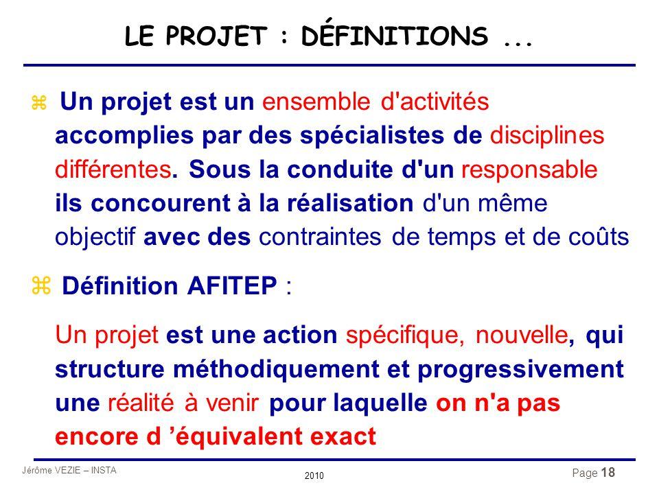 Jérôme VEZIE – INSTA 2010 Page 18 LE PROJET : DÉFINITIONS...  Un projet est un ensemble d'activités accomplies par des spécialistes de disciplines di