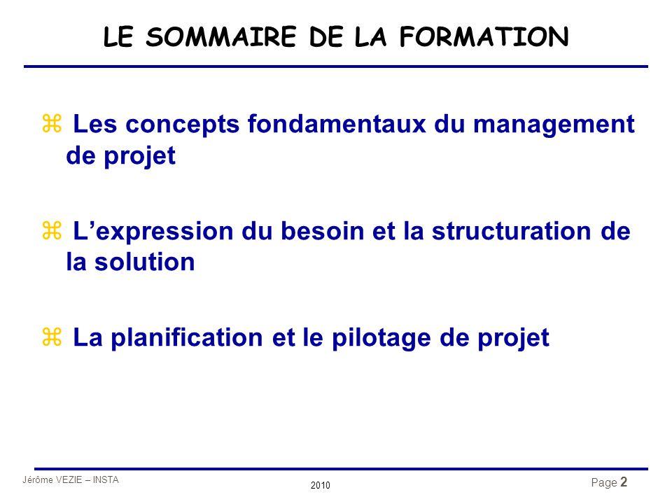 Jérôme VEZIE – INSTA 2010 Page 2 LE SOMMAIRE DE LA FORMATION z Les concepts fondamentaux du management de projet z L'expression du besoin et la struct