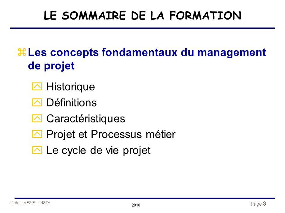 Jérôme VEZIE – INSTA 2010 Page 3 LE SOMMAIRE DE LA FORMATION zLes concepts fondamentaux du management de projet y Historique y Définitions y Caractéri