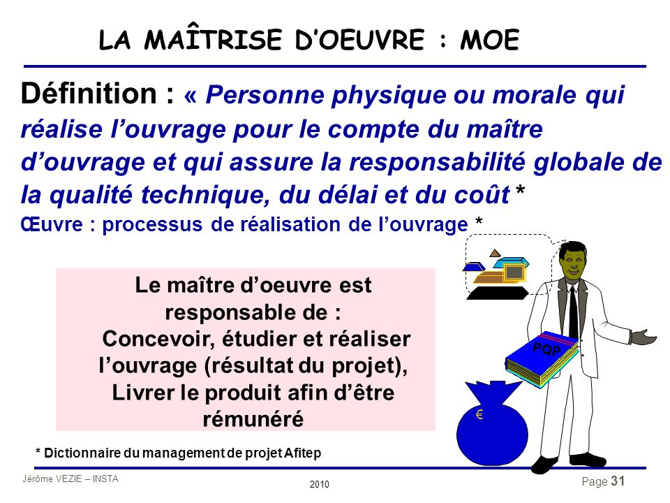 Jérôme VEZIE – INSTA 2010 Page 31 Définition : « Personne physique ou morale qui réalise l'ouvrage pour le compte du maître d'ouvrage et qui assure la