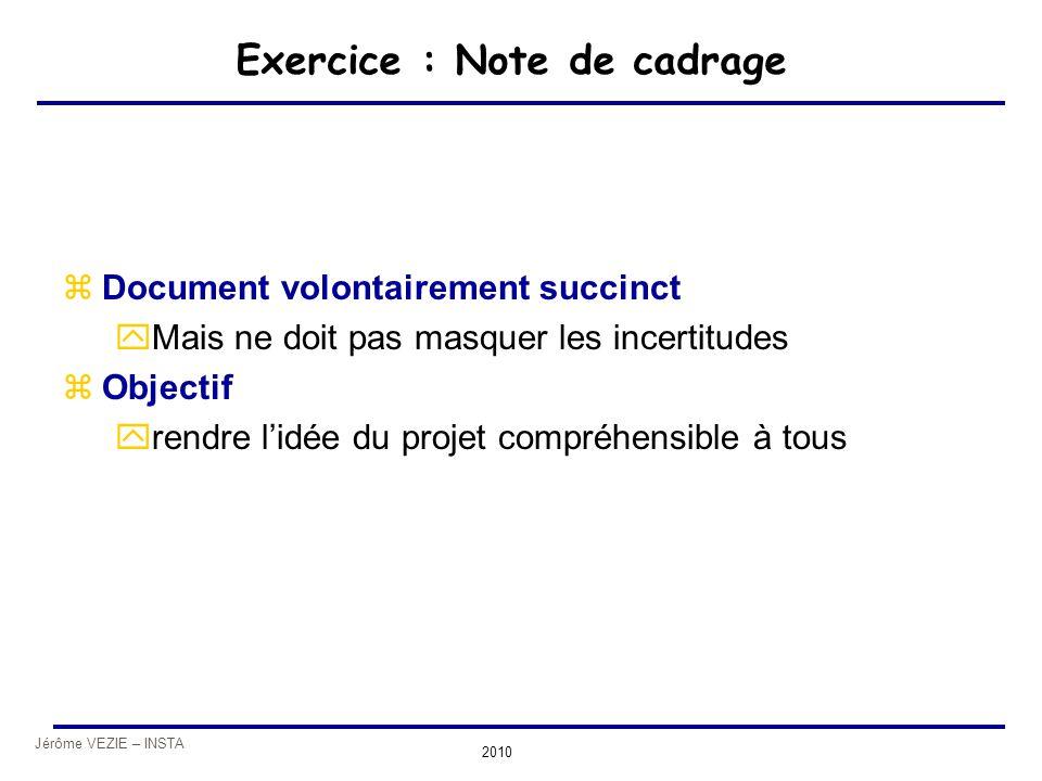 Jérôme VEZIE – INSTA 2010 Exercice : Note de cadrage zDocument volontairement succinct yMais ne doit pas masquer les incertitudes zObjectif yrendre l'