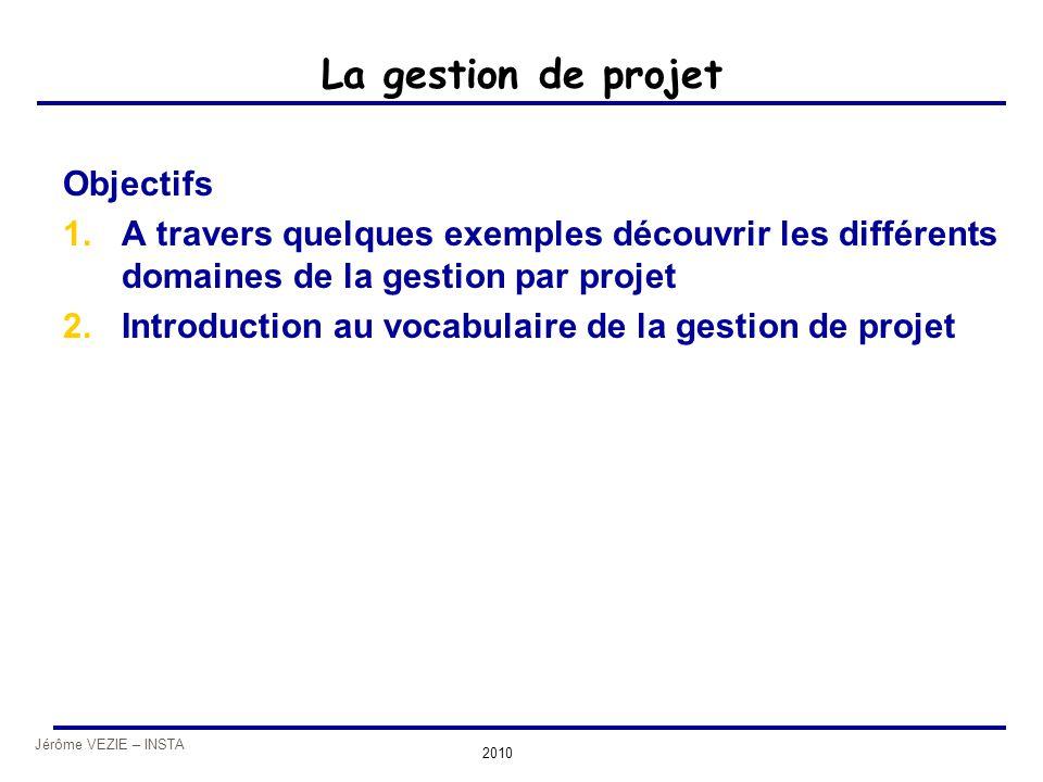 Jérôme VEZIE – INSTA 2010 La gestion de projet Objectifs 1.A travers quelques exemples découvrir les différents domaines de la gestion par projet 2.In