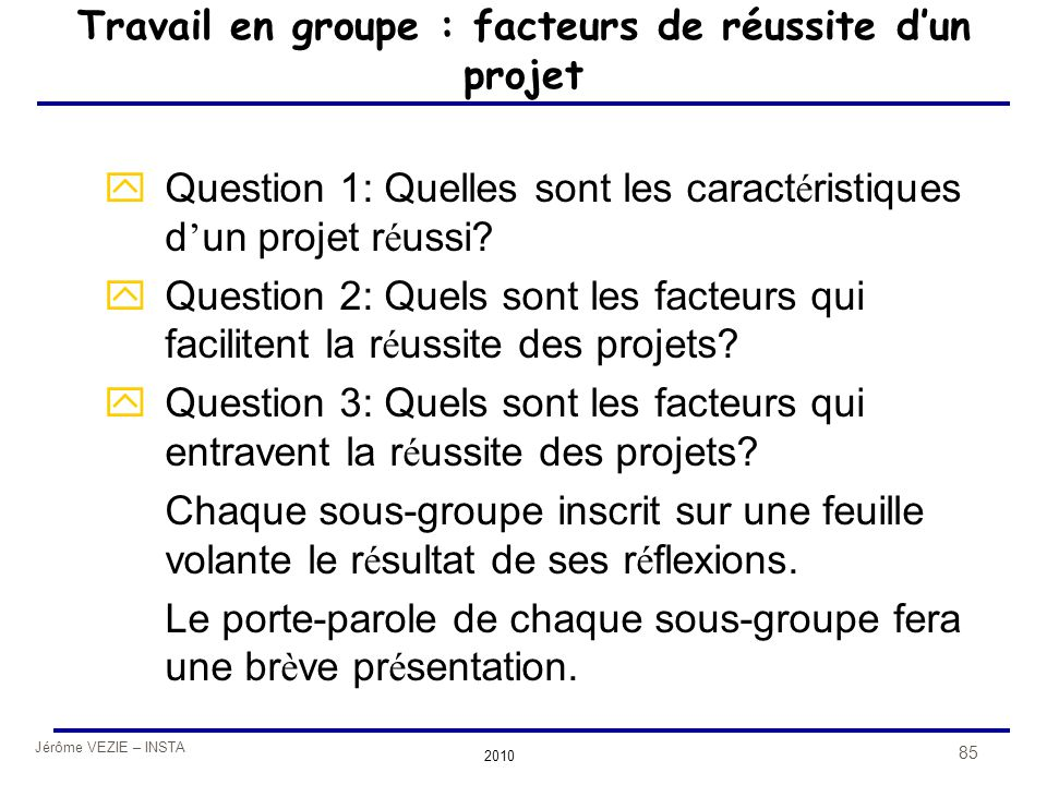 Jérôme VEZIE – INSTA 2010 85 Travail en groupe : facteurs de réussite d'un projet  Question 1: Quelles sont les caract é ristiques d ' un projet r é