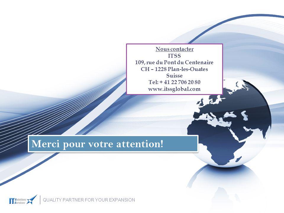 Nous contacter ITSS 109, rue du Pont du Centenaire CH – 1228 Plan-les-Ouates Suisse Tel: + 41 22 706 20 80 www.itssglobal.com Merci pour votre attention.
