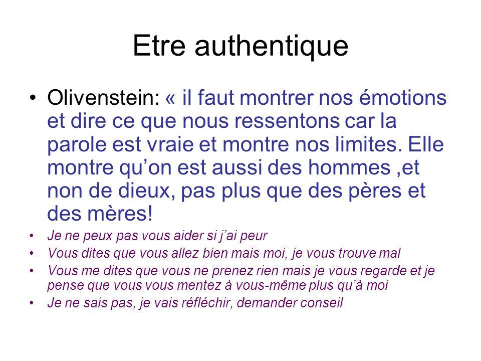 Etre authentique •Olivenstein: « il faut montrer nos émotions et dire ce que nous ressentons car la parole est vraie et montre nos limites.